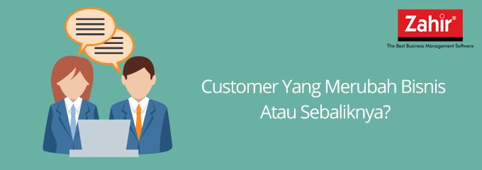 Customer yang merubah bisnis atau sebaliknya